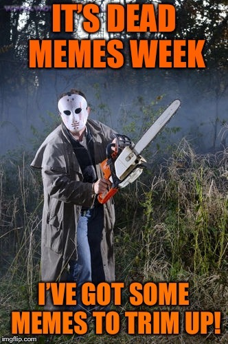 DEAD MEMES WEEK: Mar 23-31: a CoffeeMaster and SilicaSandwich event! | . | image tagged in memes,dead memes week,jason,chainsaw,coffeemaster,silicasandwich | made w/ Imgflip meme maker