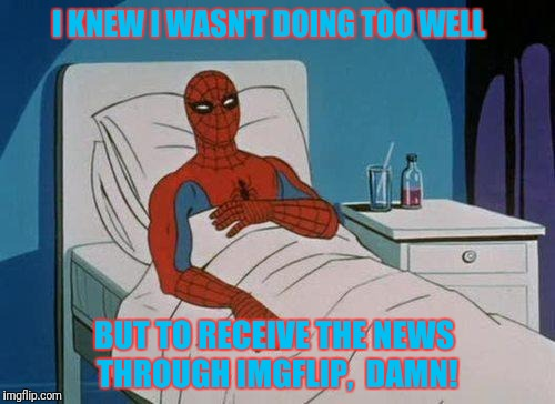 You're A Dead Meme  |  I KNEW I WASN'T DOING TOO WELL; BUT TO RECEIVE THE NEWS THROUGH IMGFLIP,  DAMN! | image tagged in memes,spiderman hospital,spiderman,dead memes week | made w/ Imgflip meme maker