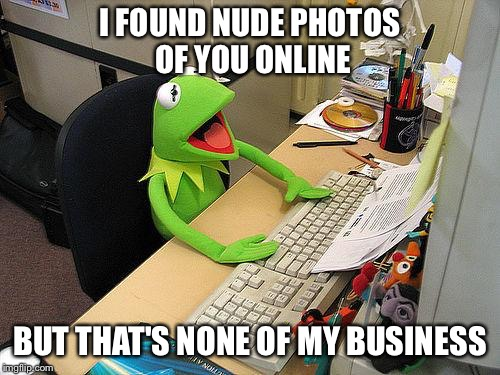 computer kermit | I FOUND NUDE PHOTOS OF YOU ONLINE BUT THAT'S NONE OF MY BUSINESS | image tagged in computer kermit,but thats none of my business | made w/ Imgflip meme maker