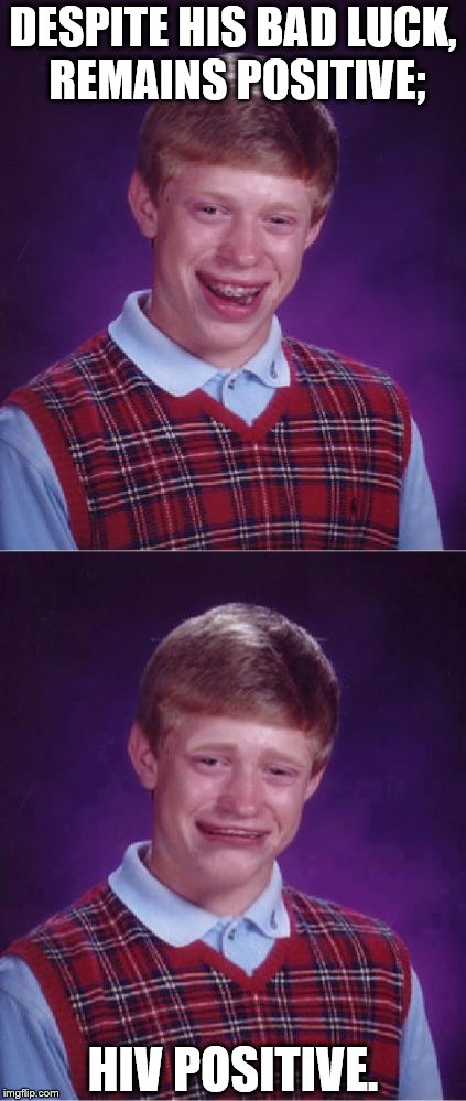 DESPITE HIS BAD LUCK, REMAINS POSITIVE; HIV POSITIVE. | image tagged in memes,bad luck brian,hiv,positive thinking | made w/ Imgflip meme maker