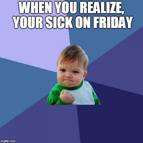 Success Kid Meme | WHEN YOU REALIZE, YOUR SICK ON FRIDAY | image tagged in memes,success kid | made w/ Imgflip meme maker