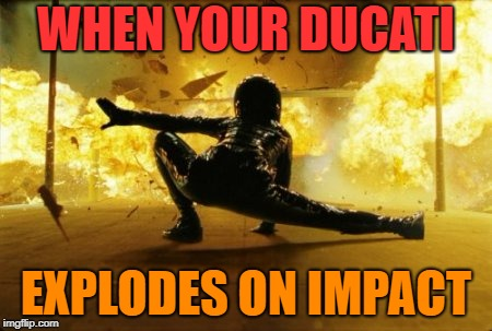 WHEN YOUR DUCATI EXPLODES ON IMPACT | made w/ Imgflip meme maker