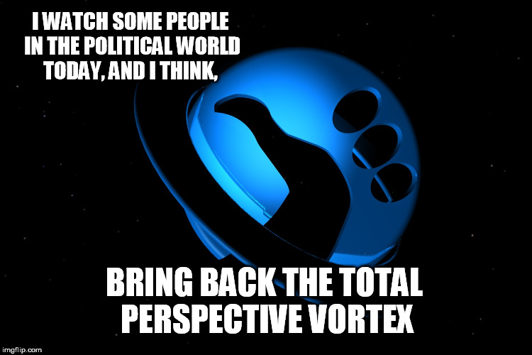 I WATCH SOME PEOPLE IN THE POLITICAL WORLD TODAY, AND I THINK, BRING BACK THE TOTAL PERSPECTIVE VORTEX | made w/ Imgflip meme maker
