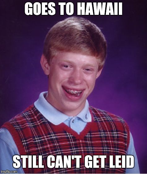 Bad Luck Brian Meme | GOES TO HAWAII STILL CAN'T GET LEID | image tagged in memes,bad luck brian | made w/ Imgflip meme maker