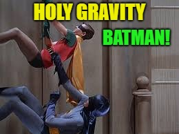 HOLY GRAVITY BATMAN! | made w/ Imgflip meme maker