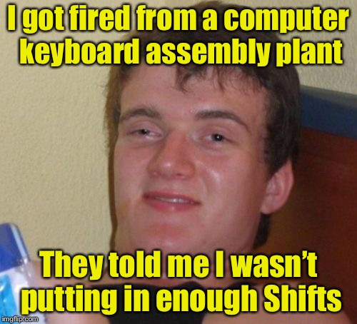 10 Guy Meme | I got fired from a computer keyboard assembly plant They told me I wasn't putting in enough Shifts | image tagged in memes,10 guy | made w/ Imgflip meme maker
