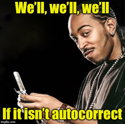 Autocorrected  | We'll, we'll, we'll If it isn't autocorrect | image tagged in ludacris texting,autocorrect,texting | made w/ Imgflip meme maker