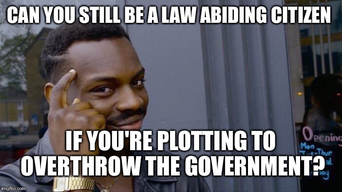Roll Safe Think About It Meme | CAN YOU STILL BE A LAW ABIDING CITIZEN IF YOU'RE PLOTTING TO OVERTHROW THE GOVERNMENT? | image tagged in memes,roll safe think about it | made w/ Imgflip meme maker