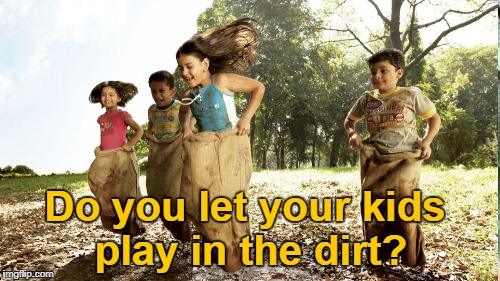 Organic play | Do you let your kids play in the dirt? | image tagged in nature | made w/ Imgflip meme maker