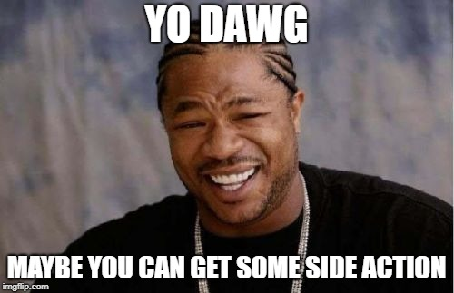 Yo Dawg Heard You Meme | YO DAWG MAYBE YOU CAN GET SOME SIDE ACTION | image tagged in memes,yo dawg heard you | made w/ Imgflip meme maker