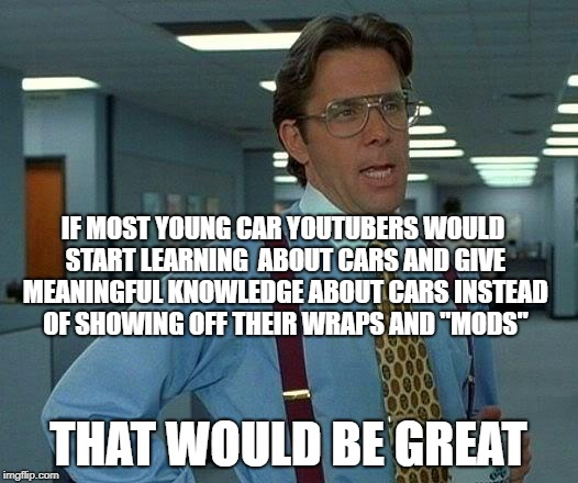 That Would Be Great Meme | IF MOST YOUNG CAR YOUTUBERS WOULD START LEARNING  ABOUT CARS AND GIVE MEANINGFUL KNOWLEDGE ABOUT CARS INSTEAD OF SHOWING OFF THEIR WRAPS AND | image tagged in memes,that would be great | made w/ Imgflip meme maker