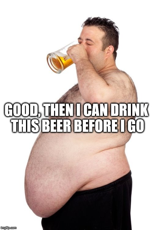 GOOD, THEN I CAN DRINK THIS BEER BEFORE I GO | made w/ Imgflip meme maker