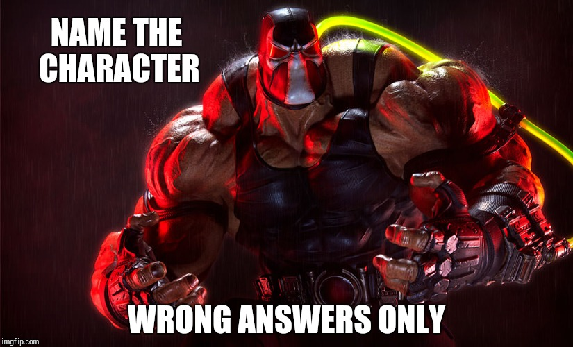 Bane | NAME THE CHARACTER WRONG ANSWERS ONLY | image tagged in bane | made w/ Imgflip meme maker