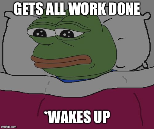 Pepe the frog | GETS ALL WORK DONE *WAKES UP | image tagged in pepe the frog | made w/ Imgflip meme maker