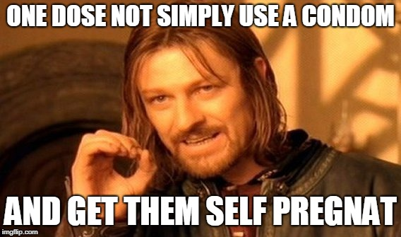 One Does Not Simply Meme | ONE DOSE NOT SIMPLY USE A CONDOM AND GET THEM SELF PREGNAT | image tagged in memes,one does not simply | made w/ Imgflip meme maker