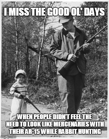 Back in My Day... | I MISS THE GOOD OL' DAYS WHEN PEOPLE DIDN'T FEEL THE NEED TO LOOK LIKE MERCENARIES WITH THEIR AR-15 WHILE RABBIT HUNTING | image tagged in hunting,good old days,rifles | made w/ Imgflip meme maker