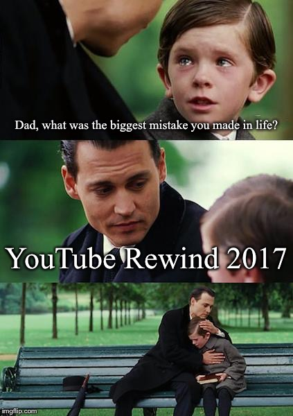 The biggest mistake in history | Dad, what was the biggest mistake you made in life? YouTube Rewind 2017 | image tagged in memes,finding neverland | made w/ Imgflip meme maker