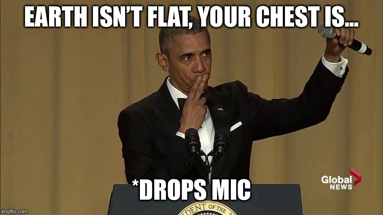 Obama drop mic | EARTH ISN'T FLAT, YOUR CHEST IS... *DROPS MIC | image tagged in obama drop mic | made w/ Imgflip meme maker