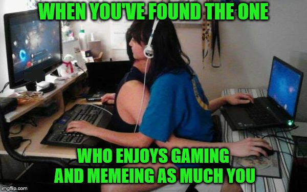 Finding your soul mate | WHEN YOU'VE FOUND THE ONE WHO ENJOYS GAMING AND MEMEING AS MUCH YOU | image tagged in memes,memer,gamer,soul mates,contentment | made w/ Imgflip meme maker