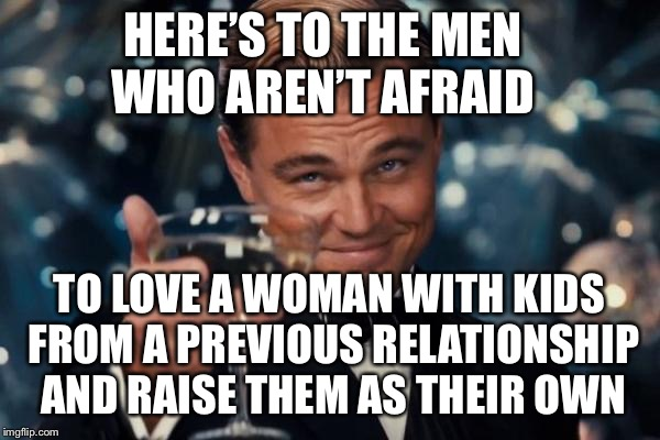 Leonardo Dicaprio Cheers Meme | HERE'S TO THE MEN WHO AREN'T AFRAID TO LOVE A WOMAN WITH KIDS FROM A PREVIOUS RELATIONSHIP AND RAISE THEM AS THEIR OWN | image tagged in memes,leonardo dicaprio cheers | made w/ Imgflip meme maker