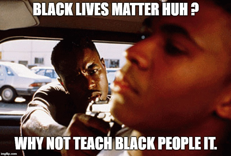 Black Lives Matter ? | BLACK LIVES MATTER HUH ? WHY NOT TEACH BLACK PEOPLE IT. | image tagged in black lives matter protest race racism meme funny humor society blacks | made w/ Imgflip meme maker