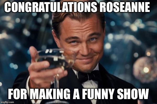 Leonardo Dicaprio Cheers Meme | CONGRATULATIONS ROSEANNE FOR MAKING A FUNNY SHOW | image tagged in memes,leonardo dicaprio cheers | made w/ Imgflip meme maker