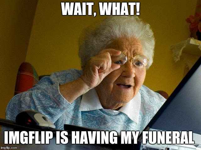 Grandma Finds The Internet Meme | WAIT, WHAT! IMGFLIP IS HAVING MY FUNERAL | image tagged in memes,grandma finds the internet | made w/ Imgflip meme maker