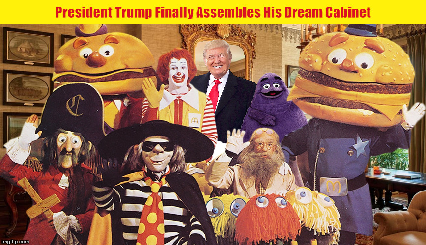 President Trump Finally Assembles His Dream Cabinet | image tagged in donald trump,president trump,cabinet,funny,memes,mcdonalds | made w/ Imgflip meme maker