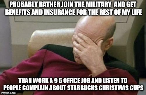 Captain Picard Facepalm Meme | PROBABLY RATHER JOIN THE MILITARY  AND GET BENEFITS AND INSURANCE FOR THE REST OF MY LIFE THAN WORK A 9 5 OFFICE JOB AND LISTEN TO PEOPLE CO | image tagged in memes,captain picard facepalm | made w/ Imgflip meme maker