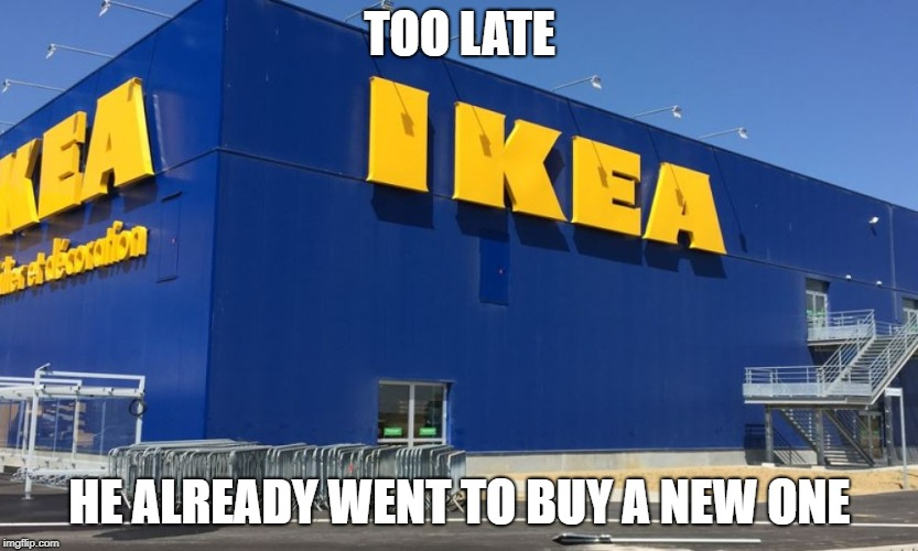 TOO LATE HE ALREADY WENT TO BUY A NEW ONE | made w/ Imgflip meme maker