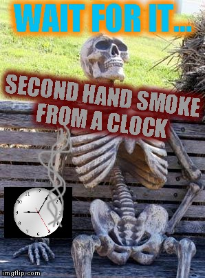 Waiting Skeleton Meme | WAIT FOR IT... SECOND HAND SMOKE FROM A CLOCK | image tagged in memes,waiting skeleton | made w/ Imgflip meme maker