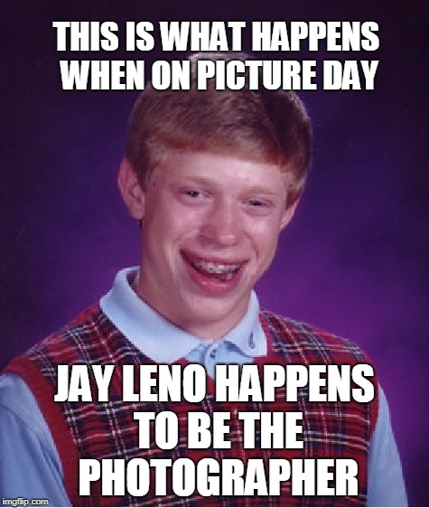 Bad Luck Brian Meme | THIS IS WHAT HAPPENS WHEN ON PICTURE DAY JAY LENO HAPPENS TO BE THE PHOTOGRAPHER | image tagged in memes,bad luck brian | made w/ Imgflip meme maker