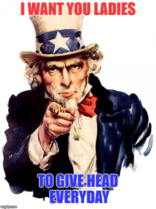 Uncle Sam Meme | I WANT YOU LADIES TO GIVE HEAD EVERYDAY | image tagged in memes,uncle sam | made w/ Imgflip meme maker