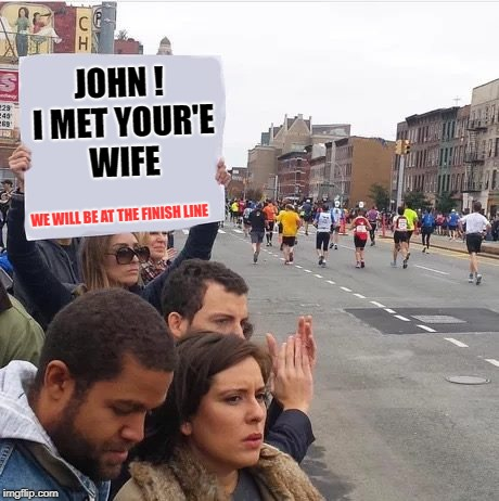 John ! I met your'e wife | JOHN ! I MET YOUR'E WIFE WE WILL BE AT THE FINISH LINE | image tagged in men cheating | made w/ Imgflip meme maker