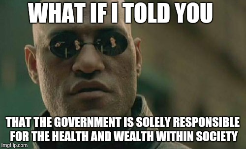 Matrix Morpheus Meme | WHAT IF I TOLD YOU THAT THE GOVERNMENT IS SOLELY RESPONSIBLE FOR THE HEALTH AND WEALTH WITHIN SOCIETY | image tagged in memes,matrix morpheus | made w/ Imgflip meme maker