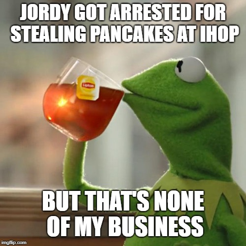 But Thats None Of My Business Meme | JORDY GOT ARRESTED FOR STEALING PANCAKES AT IHOP BUT THAT'S NONE OF MY BUSINESS | image tagged in memes,but thats none of my business,kermit the frog | made w/ Imgflip meme maker