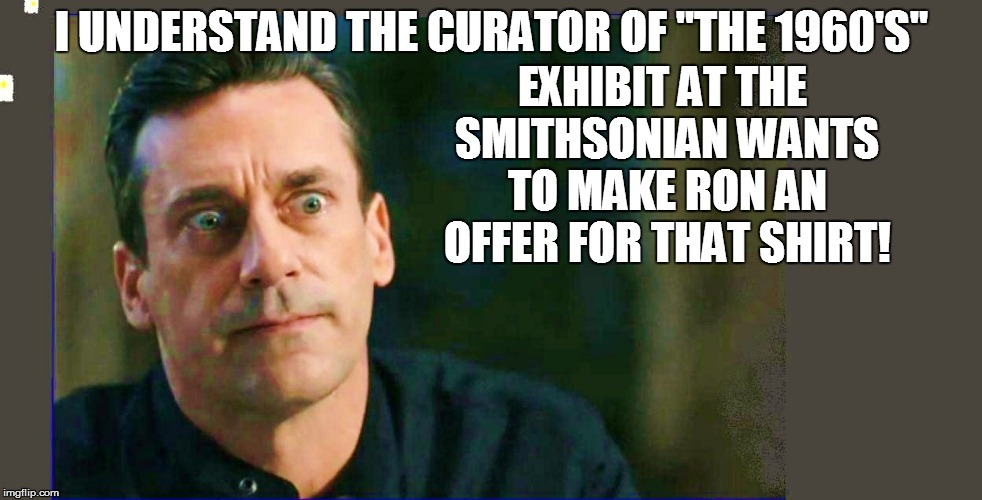"I UNDERSTAND THE CURATOR OF ""THE 1960'S"" EXHIBIT AT THE SMITHSONIAN WANTS TO MAKE RON AN OFFER FOR THAT SHIRT! 