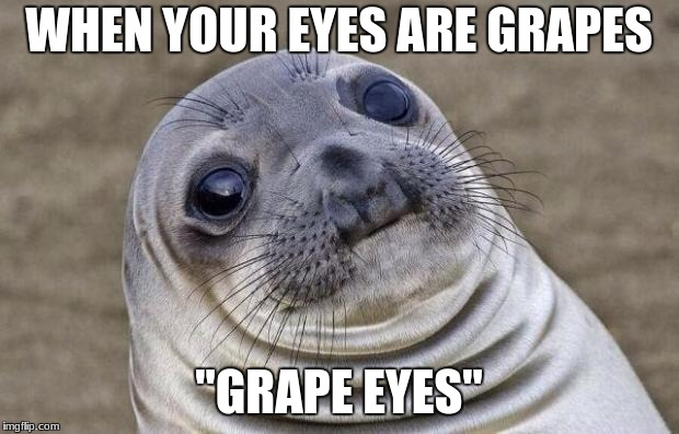 "Awkward Moment Sealion Meme | WHEN YOUR EYES ARE GRAPES ""GRAPE EYES"" 