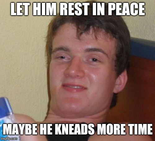 10 Guy Meme | LET HIM REST IN PEACE MAYBE HE KNEADS MORE TIME | image tagged in memes,10 guy | made w/ Imgflip meme maker