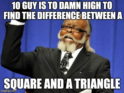 Too Damn High Meme | 10 GUY IS TO DAMN HIGH TO FIND THE DIFFERENCE BETWEEN A SQUARE AND A TRIANGLE | image tagged in memes,too damn high | made w/ Imgflip meme maker