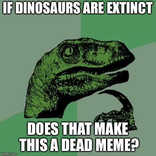 Philosoraptor Meme | IF DINOSAURS ARE EXTINCT DOES THAT MAKE THIS A DEAD MEME? | image tagged in memes,philosoraptor,dead memes week | made w/ Imgflip meme maker