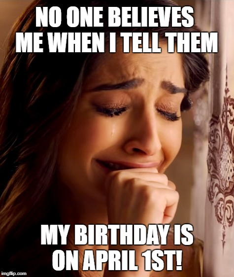 April Fool's Birthday | NO ONE BELIEVES ME WHEN I TELL THEM MY BIRTHDAY IS ON APRIL 1ST! | image tagged in april fool's april fool's pranks | made w/ Imgflip meme maker