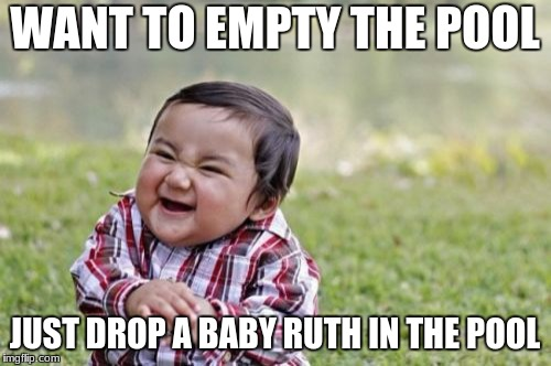 Evil Toddler Meme | WANT TO EMPTY THE POOL JUST DROP A BABY RUTH IN THE POOL | image tagged in memes,evil toddler | made w/ Imgflip meme maker