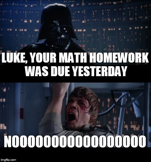 Star Wars No Meme | LUKE, YOUR MATH HOMEWORK WAS DUE YESTERDAY NOOOOOOOOOOOOOOOOO | image tagged in memes,star wars no | made w/ Imgflip meme maker