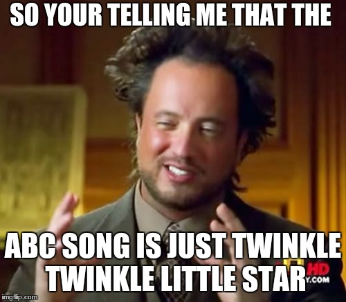 Ancient Aliens Meme | SO YOUR TELLING ME THAT THE ABC SONG IS JUST TWINKLE TWINKLE LITTLE STAR | image tagged in memes,ancient aliens | made w/ Imgflip meme maker