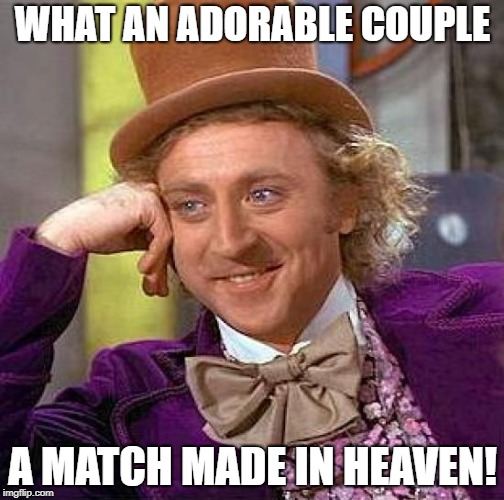 Creepy Condescending Wonka Meme | WHAT AN ADORABLE COUPLE A MATCH MADE IN HEAVEN! | image tagged in memes,creepy condescending wonka | made w/ Imgflip meme maker