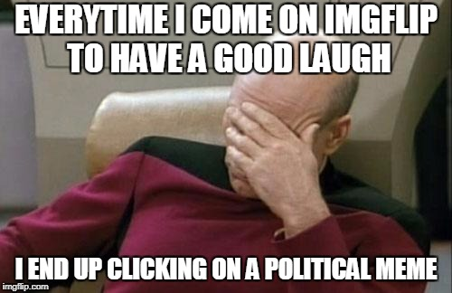 Captain Picard Facepalm Meme | EVERYTIME I COME ON IMGFLIP TO HAVE A GOOD LAUGH I END UP CLICKING ON A POLITICAL MEME | image tagged in memes,captain picard facepalm | made w/ Imgflip meme maker