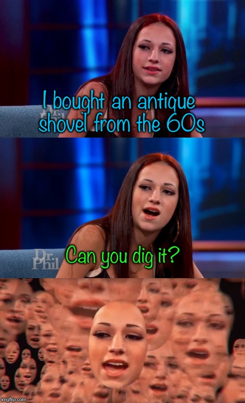 How bow dahhhhhh? | I bought an antique shovel from the 60s Can you dig it? | image tagged in memes,cash me ousside how bow dah,cash me ousside,howbowdahhhhhh | made w/ Imgflip meme maker