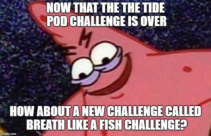 Evil Patrick  | NOW THAT THE THE TIDE POD CHALLENGE IS OVER HOW ABOUT A NEW CHALLENGE CALLED BREATH LIKE A FISH CHALLENGE? | image tagged in evil patrick | made w/ Imgflip meme maker