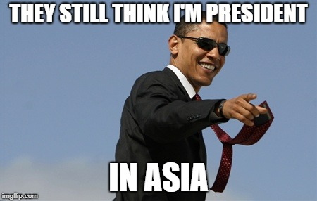Cool Obama | THEY STILL THINK I'M PRESIDENT IN ASIA | image tagged in memes,cool obama | made w/ Imgflip meme maker